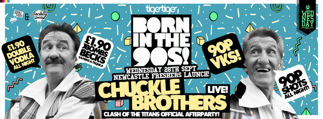 BORN IN THE 90S / NEWCASTLE FRESHERS LAUNCH / CHUCKLE BROTHERS LIVE!
